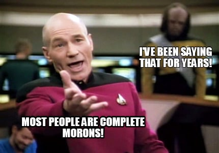 most-people-are-complete-morons-ive-been-saying-that-for-years
