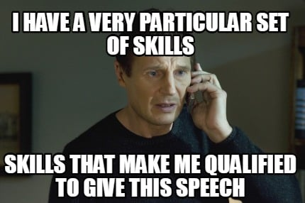 i-have-a-very-particular-set-of-skills-skills-that-make-me-qualified-to-give-thi