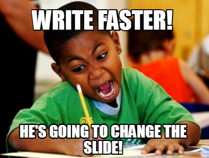 write-faster-hes-going-to-change-the-slide