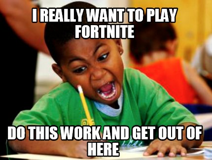 i-really-want-to-play-fortnite-do-this-work-and-get-out-of-here