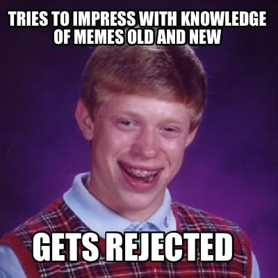 tries-to-impress-with-knowledge-of-memes-old-and-new-gets-rejected