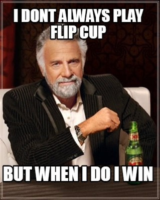 i-dont-always-play-flip-cup-but-when-i-do-i-win