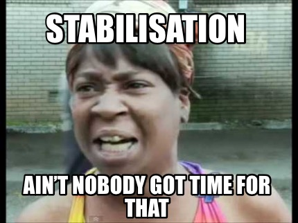 stabilisation-aint-nobody-got-time-for-that