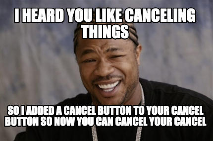 i-heard-you-like-canceling-things-so-i-added-a-cancel-button-to-your-cancel-butt
