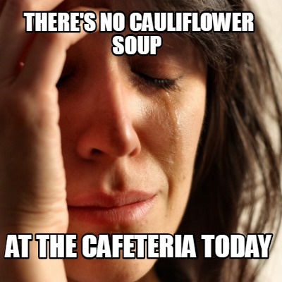 theres-no-cauliflower-soup-at-the-cafeteria-today