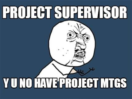 project-supervisor-y-u-no-have-project-mtgs