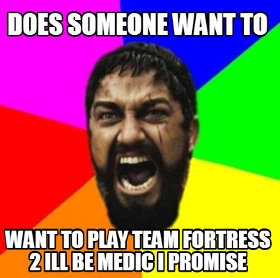 does-someone-want-to-want-to-play-team-fortress-2-ill-be-medic-i-promise
