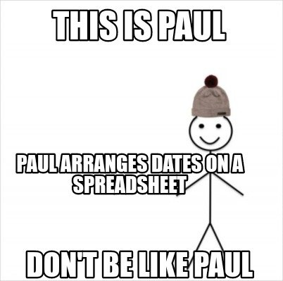 this-is-paul-dont-be-like-paul-paul-arranges-dates-on-a-spreadsheet