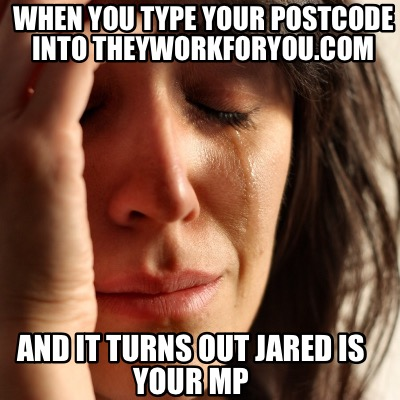 when-you-type-your-postcode-into-theyworkforyou.com-and-it-turns-out-jared-is-yo