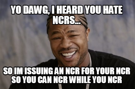 yo-dawg-i-heard-you-hate-ncrs...-so-im-issuing-an-ncr-for-your-ncr-so-you-can-nc