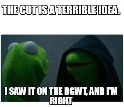 the-cut-is-a-terrible-idea.-i-saw-it-on-the-dgwt-and-im-right