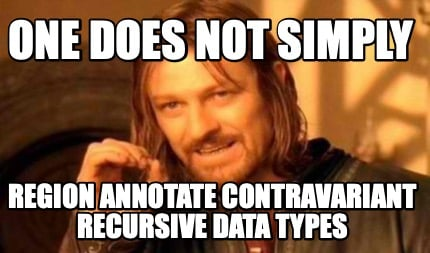 one-does-not-simply-region-annotate-contravariant-recursive-data-types