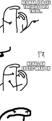 hey-man-you-see-that-guy-over-there...-he-has-an-exotic-weapon