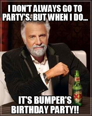 i-dont-always-go-to-partys.-but-when-i-do...-its-bumpers-birthday-party