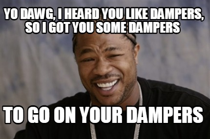 yo-dawg-i-heard-you-like-dampers-so-i-got-you-some-dampers-to-go-on-your-dampers