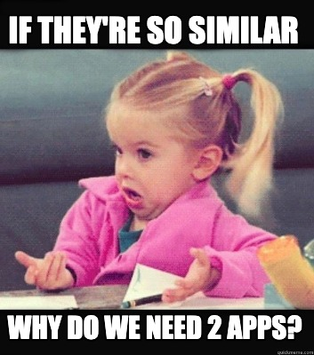 if-theyre-so-similar-why-do-we-need-2-apps