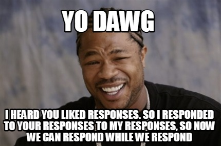 yo-dawg-i-heard-you-liked-responses.-so-i-responded-to-your-responses-to-my-resp