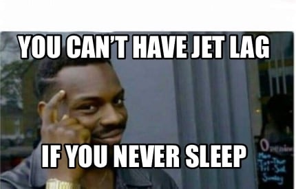 you-cant-have-jet-lag-if-you-never-sleep