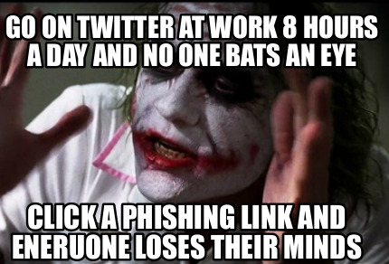 go-on-twitter-at-work-8-hours-a-day-and-no-one-bats-an-eye-click-a-phishing-link