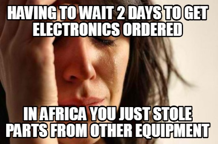having-to-wait-2-days-to-get-electronics-ordered-in-africa-you-just-stole-parts-