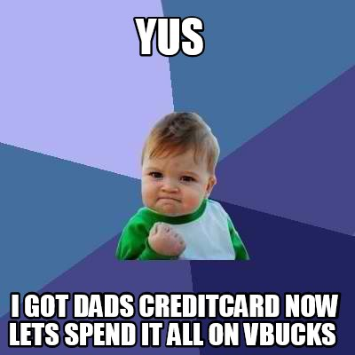 yus-i-got-dads-creditcard-now-lets-spend-it-all-on-vbucks