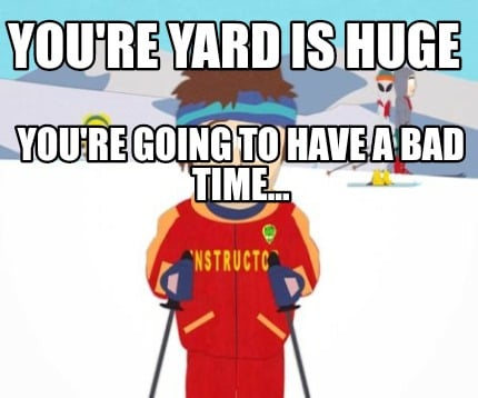 youre-yard-is-huge-youre-going-to-have-a-bad-time