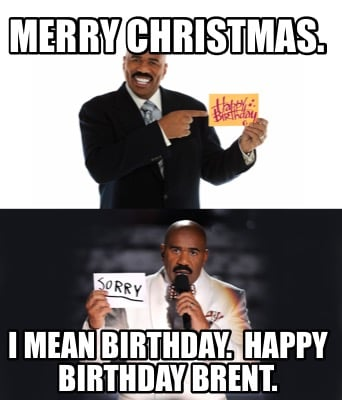 merry-christmas.-i-mean-birthday.-happy-birthday-brent