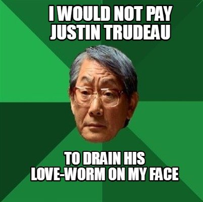 i-would-not-pay-justin-trudeau-to-drain-his-love-worm-on-my-face