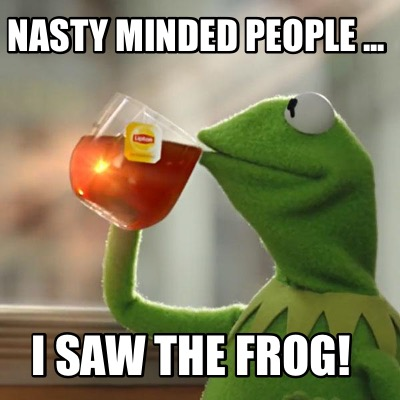 nasty-minded-people-...-i-saw-the-frog