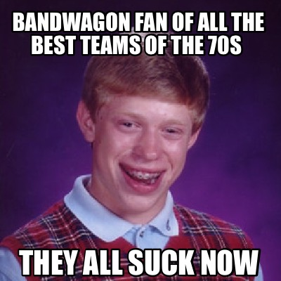 bandwagon-fan-of-all-the-best-teams-of-the-70s-they-all-suck-now