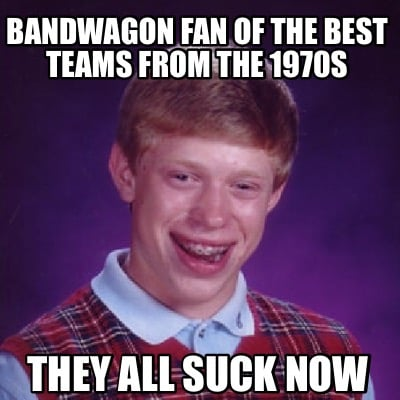 bandwagon-fan-of-the-best-teams-from-the-1970s-they-all-suck-now