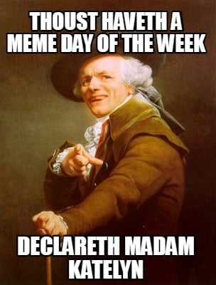 thoust-haveth-a-meme-day-of-the-week-declareth-madam-katelyn