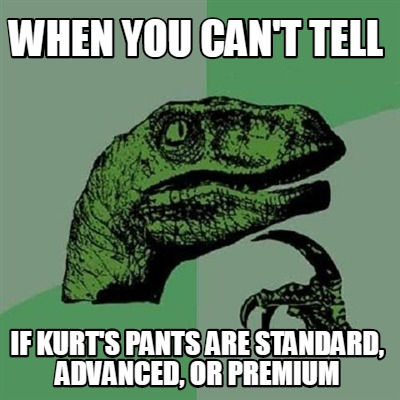 when-you-cant-tell-if-kurts-pants-are-standard-advanced-or-premium