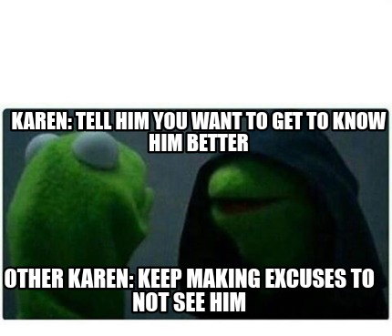 karen-tell-him-you-want-to-get-to-know-him-better-other-karen-keep-making-excuse