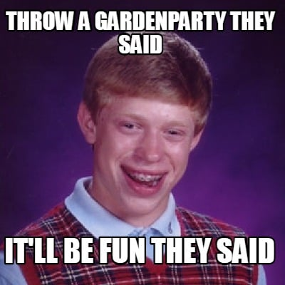 Meme Creator Funny Throw A Gardenparty They Said It Ll Be Fun They