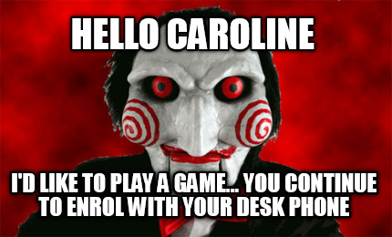 hello-caroline-id-like-to-play-a-game...-you-continue-to-enrol-with-your-desk-ph