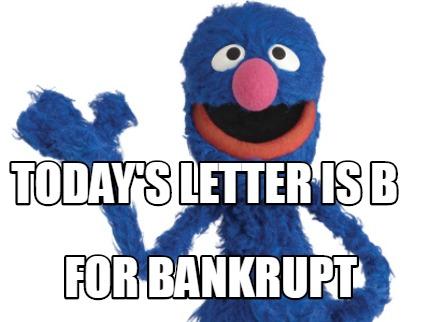 Meme Creator - Funny Today's letter is B For Bankrupt Meme Generator at  MemeCreator.org!