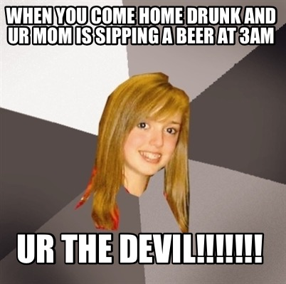 when-you-come-home-drunk-and-ur-mom-is-sipping-a-beer-at-3am-ur-the-devil