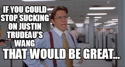 if-you-could-stop-sucking-on-justin-trudeaus-wang-that-would-be-great