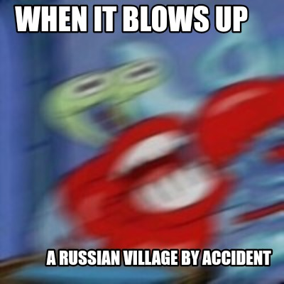 when-it-blows-up-a-russian-village-by-accident