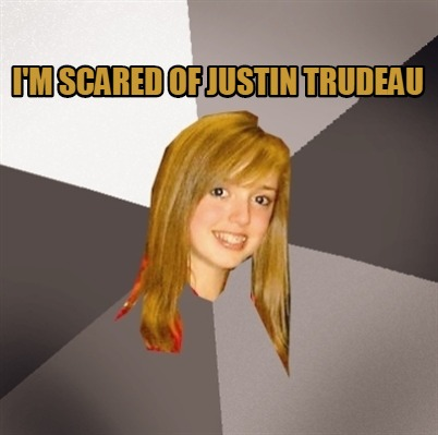 im-scared-of-justin-trudeau