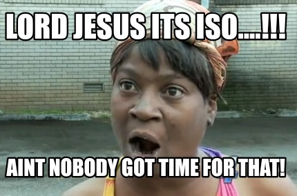 lord-jesus-its-iso....-aint-nobody-got-time-for-that