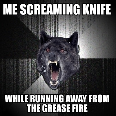 me-screaming-knife-while-running-away-from-the-grease-fire