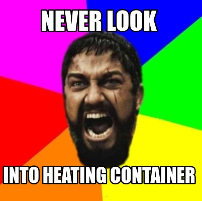 never-look-into-heating-container