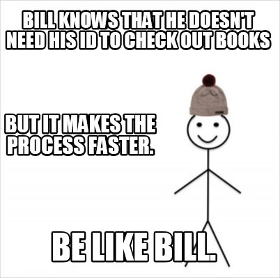 bill-knows-that-he-doesnt-need-his-id-to-check-out-books-be-like-bill.-but-it-ma