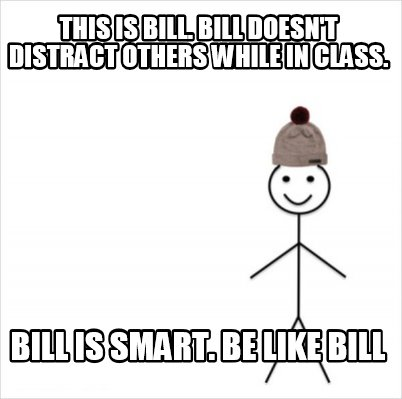 this-is-bill.-bill-doesnt-distract-others-while-in-class.-bill-is-smart.-be-like