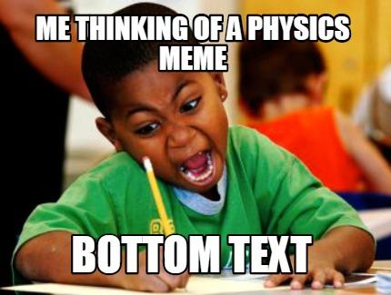 Meme Creator - Funny me thinking of a physics meme bottom
