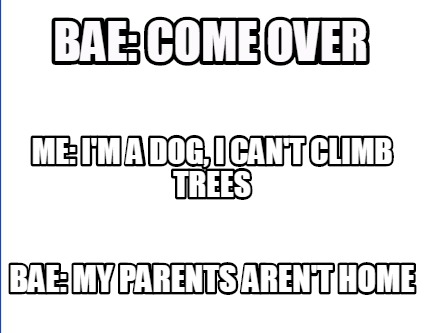 bae-come-over-bae-my-parents-arent-home-me-im-a-dog-i-cant-climb-trees