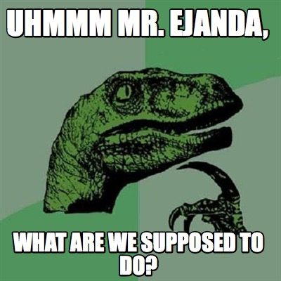 uhmmm-mr.-ejanda-what-are-we-supposed-to-do