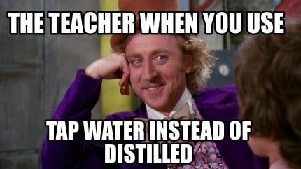 the-teacher-when-you-use-tap-water-instead-of-distilled